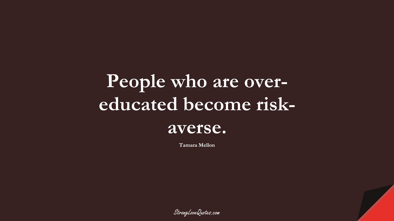 People who are over-educated become risk-averse. (Tamara Mellon);  #EducationQuotes