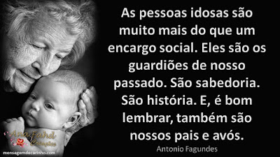 As pessoas idosas são muito mais do que um encargo social. Eles são os guardiões de nosso passado. São sabedoria. São história. E, é bom lembrar, também são nossos pais e avós. Antonio Fagundes