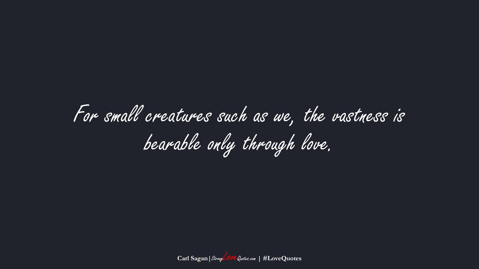For small creatures such as we, the vastness is bearable only through love. (Carl Sagan);  #LoveQuotes