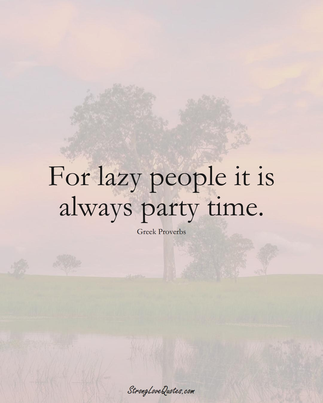 For lazy people it is always party time. (Greek Sayings);  #EuropeanSayings