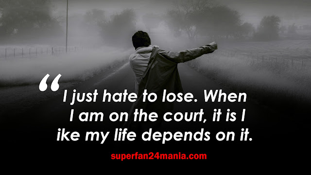 I just hate to lose. When I am on the court, it is like my life depends on it.