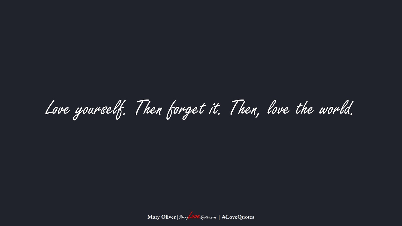 Love yourself. Then forget it. Then, love the world. (Mary Oliver);  #LoveQuotes