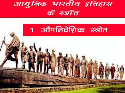 आधुनिक भारतीय इतिहास की स्रोत सामग्री |आधुनिक भारतीय इतिहास के औपनिवेशिक स्रोत |Colonial sources of modern Indian history in Hindi