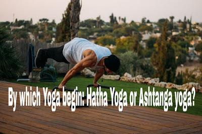 By which Yoga begin: Hatha Yoga or Ashtanga yoga?