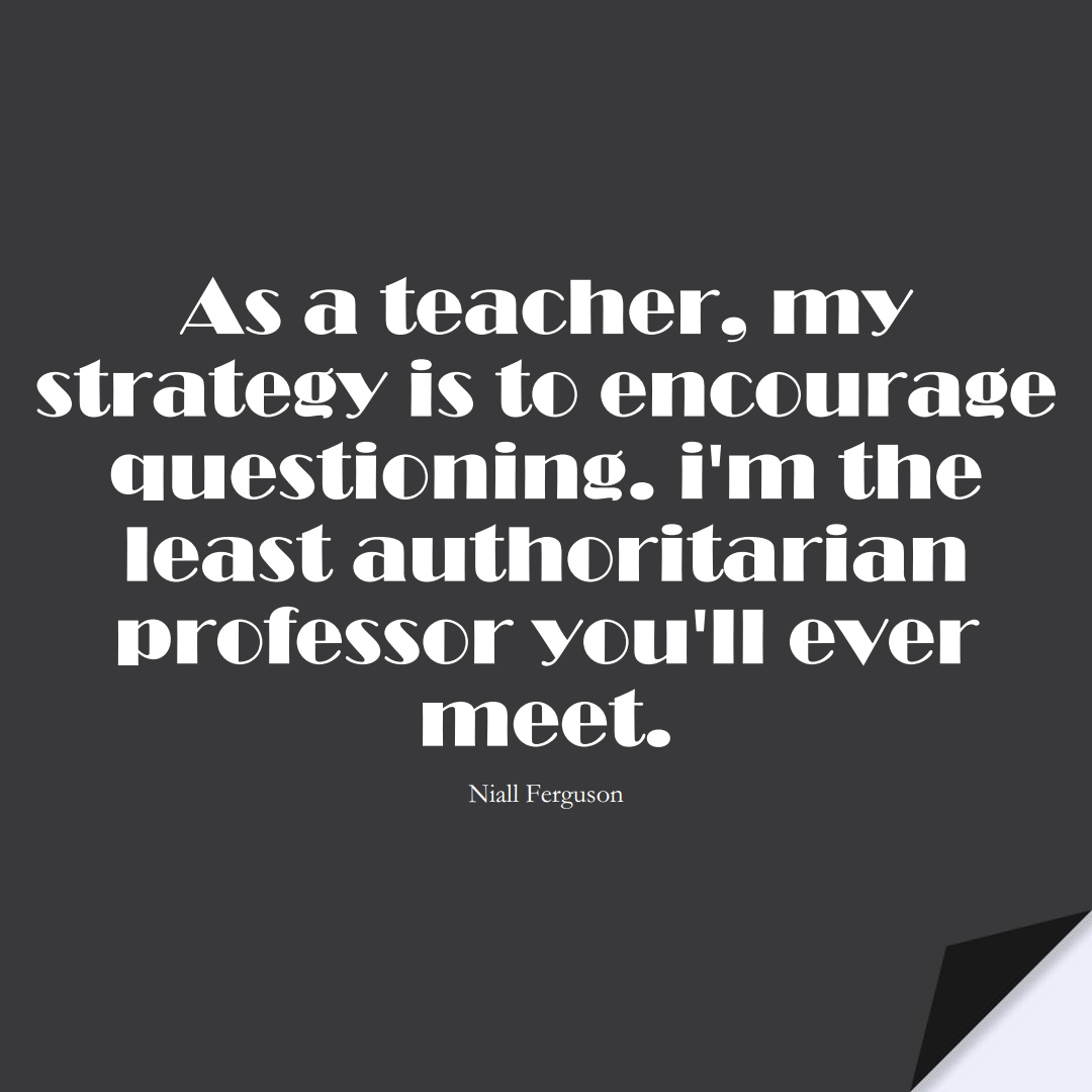 As a teacher, my strategy is to encourage questioning. I'm the least authoritarian professor you'll ever meet. (Niall Ferguson);  #EducationQuotes