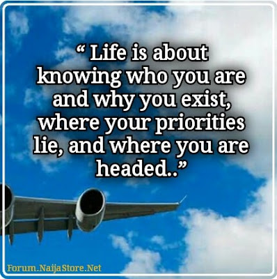 Quotes: LIFE is about knowing who you are and why you exist, where your priorities lie, and where you are headed..