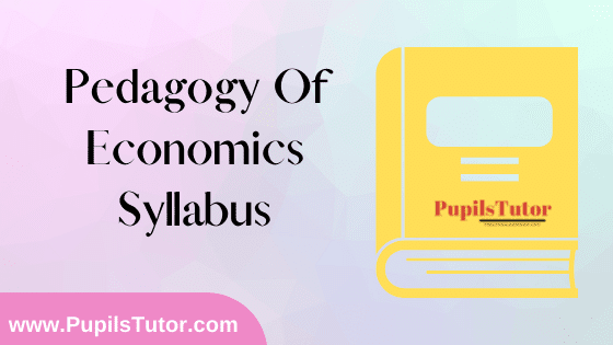 Pedagogy Of Economics Syllabus, Course Content, Unit Wise Topics And Suggested Books For B.Ed 1st And 2nd Year And All The 4 Semesters In English Free Download PDF
