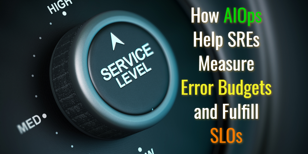 How AIOps Help SREs Measure Error Budgets and Fulfill SLOs - Sacolick