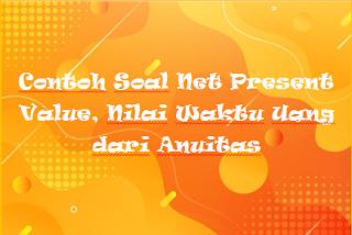 Contoh Soal Net Present Value, Nilai Waktu Uang dari Anuitas