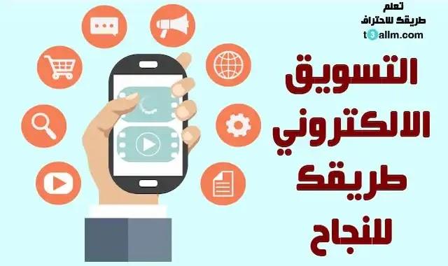 التسويق الالكتروني, تعلم التسويق الالكتروني, ما هو التسويق الالكتروني, كيف ابدا التسويق الالكتروني, أساسيات التسويق الرقمي, اهمية التسويق الالكتروني