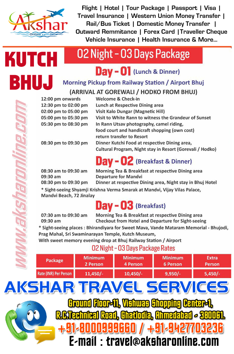Kutch-Bhuj Tour package, Rannotsav Tour Packages, Akshar Travel Services, Ground Floor-11, Vishwas Shopping Center Part 1, R C Technical Road, Ghatlodia, Ahmedabad - 380061. Phone : 8000999660, 9427703236 E-mail : info.akshar@gmail.com, travel@aksharonline.com, Domestic and international air ticket booking, tour package, passport, visa, travel insurance, railway ticket, bus ticket, money transfer services, outward remmitance, forex card, traveller cheque, vehicle insurance, health insurance, aksharonline.com akshar travel services, ground floor 11 vishwas shopping center-1, r.c.technical road, ghatlodia, ahmedabad, goa hotel packages, goa airfare, goa resorts, goa booking, goa taxi, goa taxi booking, travel agency, goa travel booking agent, tour goa by train, goa tour by bus, flight, train, cheap air ticket booking agent, travel agency in goa, ahmedabad, gujarat, india, rajasthan, delhi, kolkata, hyderabad, chennai, lucknow, varansi, rajkot, ahmedabad, aksharonline.com, akshar travel services, ghatlodia, aksharonline.in, 9427703236, 8000999660, akshar infocom, Travel Booking Agent in Ahmedabad, Travel Agency Near Me, flight, hotel, passport, visa, travel insurance, railway ticket, bus ticket, domestic money transfer, western union money transfer, outward remmitance, forex card, travel card, traveller cheque, demand draft, imagica ticket, tour package, kutch bhuj tour package, bhuj rannotsav, bhuj hotel, bhuj air ticket, kutch air ticket, bhuj tent, bhuj resort