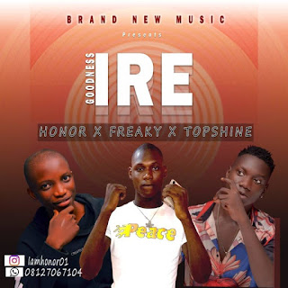 Music: Honor Ft Freaky & Topshine __ IRE (Goodness) mp3 download