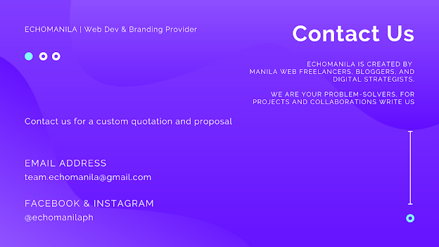 Contact Echomanila  CONTACT US FOR A CUSTOM QUOTATION OR PROPOSAL EchoManila is created by Manila web freelancers, bloggers, and digital strategists. We are your problem-solvers, for projects and collaborations write us at team.echomanila(at)gmail(dot)com.