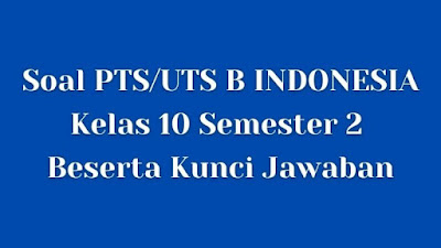 Soal PTS/UTS B INDONESIA Kelas 10 Semester 2 SMA/SMK Beserta Jawaban