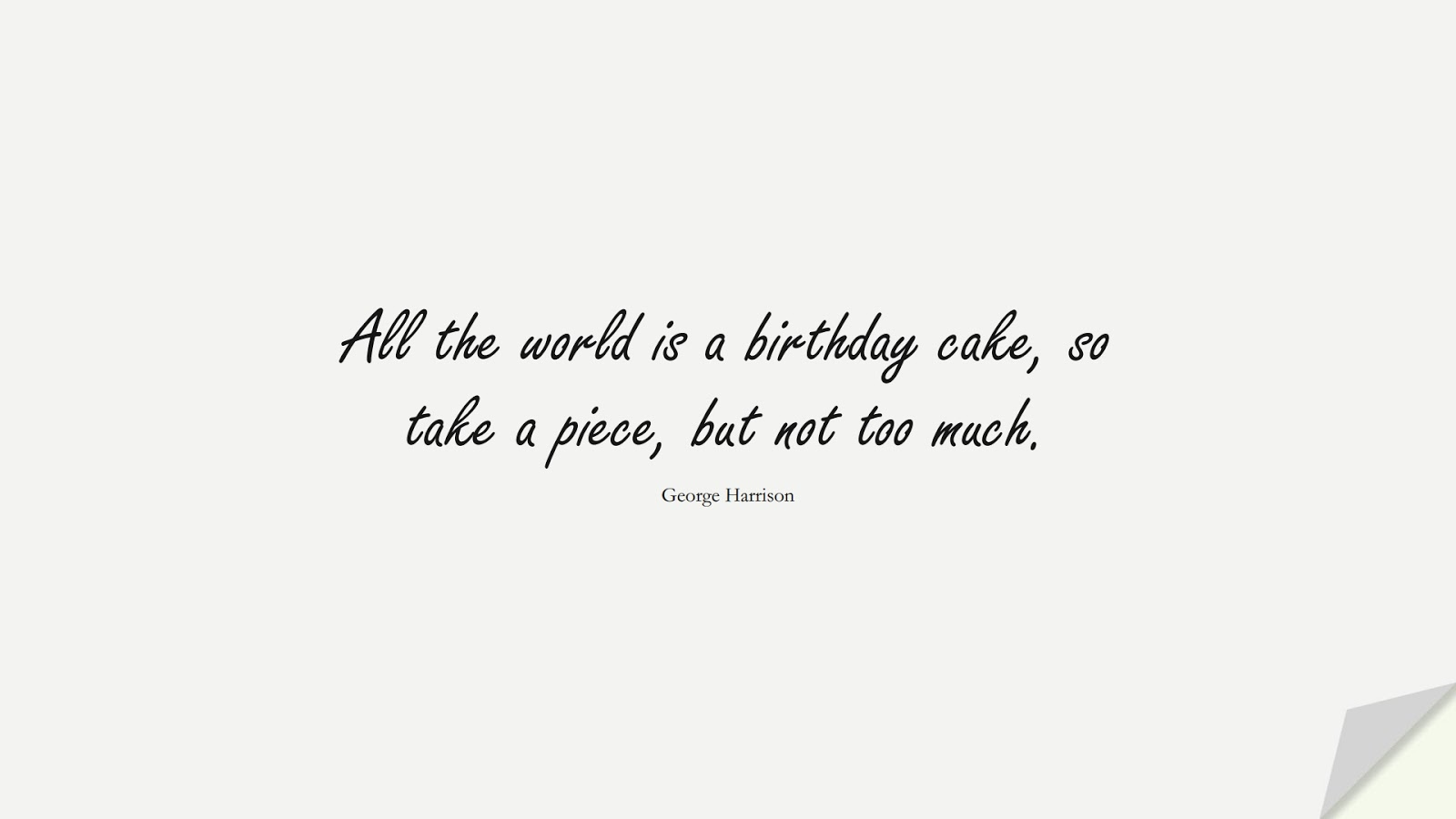 All the world is a birthday cake, so take a piece, but not too much. (George Harrison);  #BirthdayQuotes