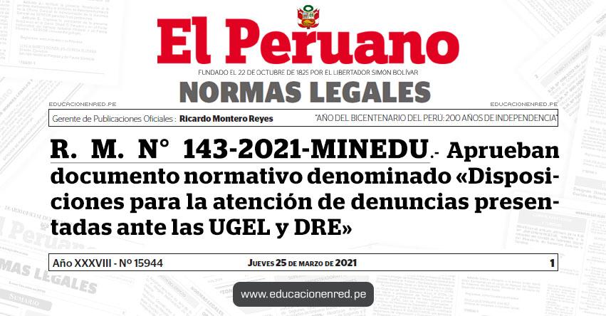 R. M. N° 143-2021-MINEDU.- Aprueban documento normativo denominado «Disposiciones para la atención de denuncias presentadas ante las Unidades de Gestión Educativa Local - UGEL, y Direcciones Regionales de Educación - DRE»