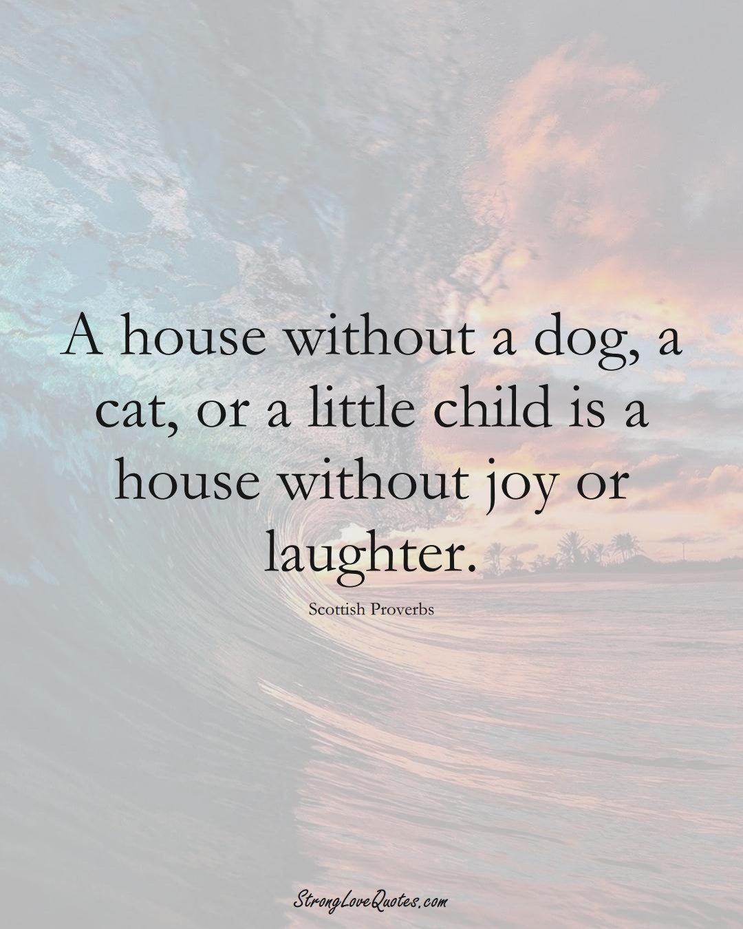 A house without a dog, a cat, or a little child is a house without joy or laughter. (Scottish Sayings);  #EuropeanSayings