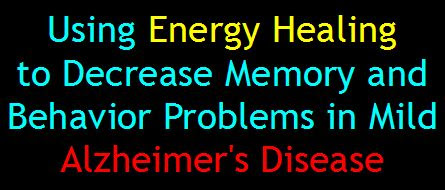 Using Energy Healing to Decrease Memory and Behavior Problems in Mild Alzheimer's Disease