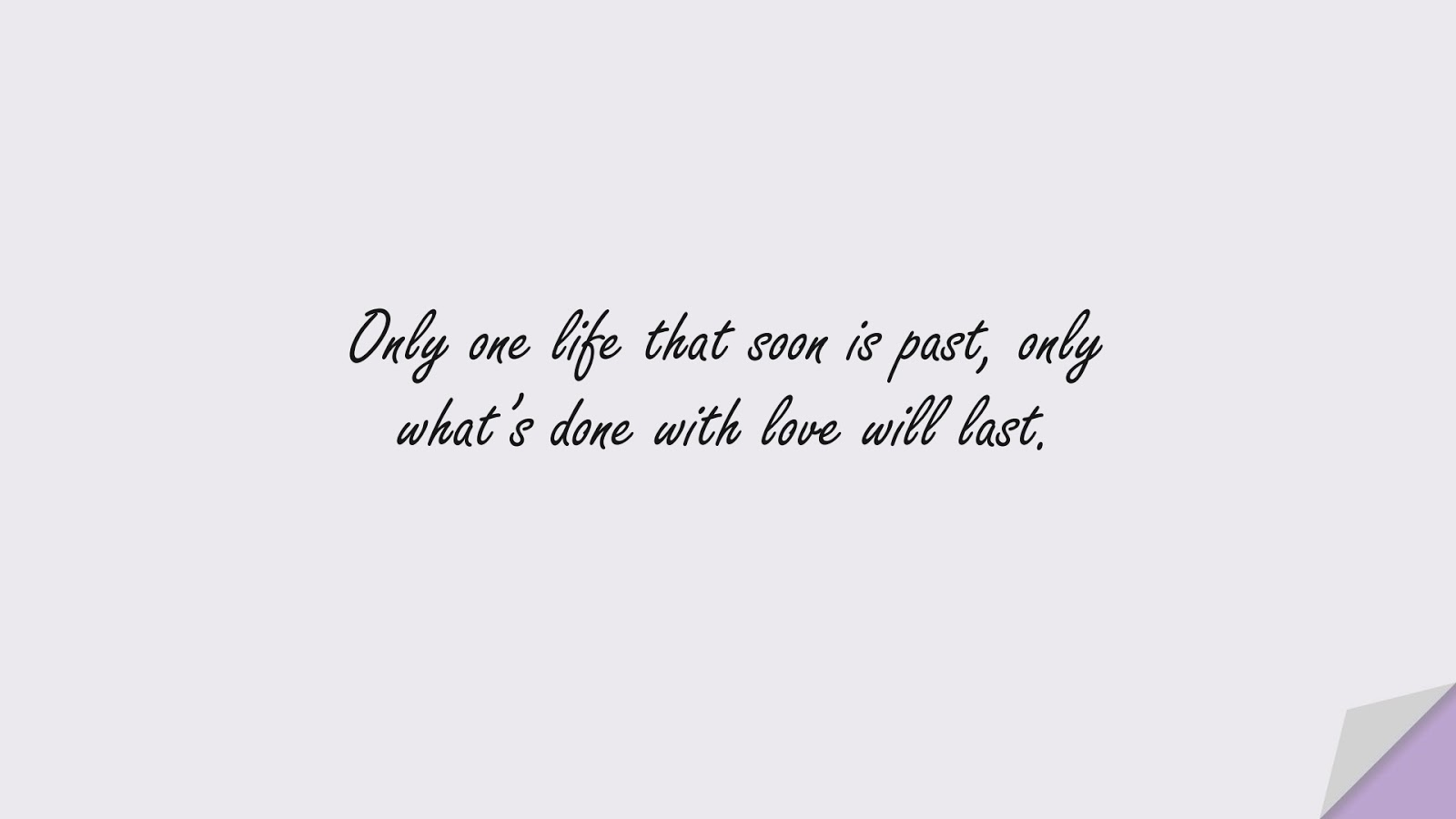 Only one life that soon is past, only what's done with love will last.FALSE