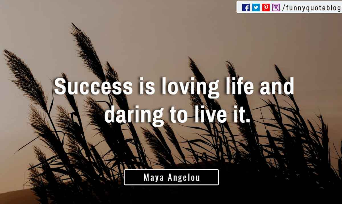 """Success is loving life and daring to live it."" ― Maya Angelou Quote"