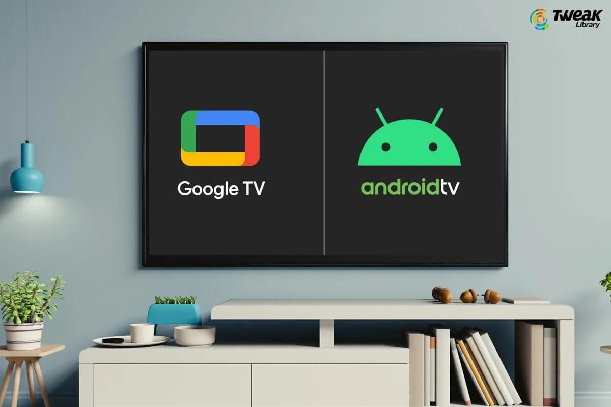 معرفة الفرق بين Google TV و Android TV