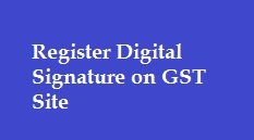 How to Register Digital Signature on GST Site?