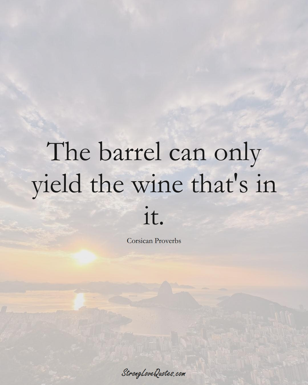 The barrel can only yield the wine that's in it. (Corsican Sayings);  #EuropeanSayings