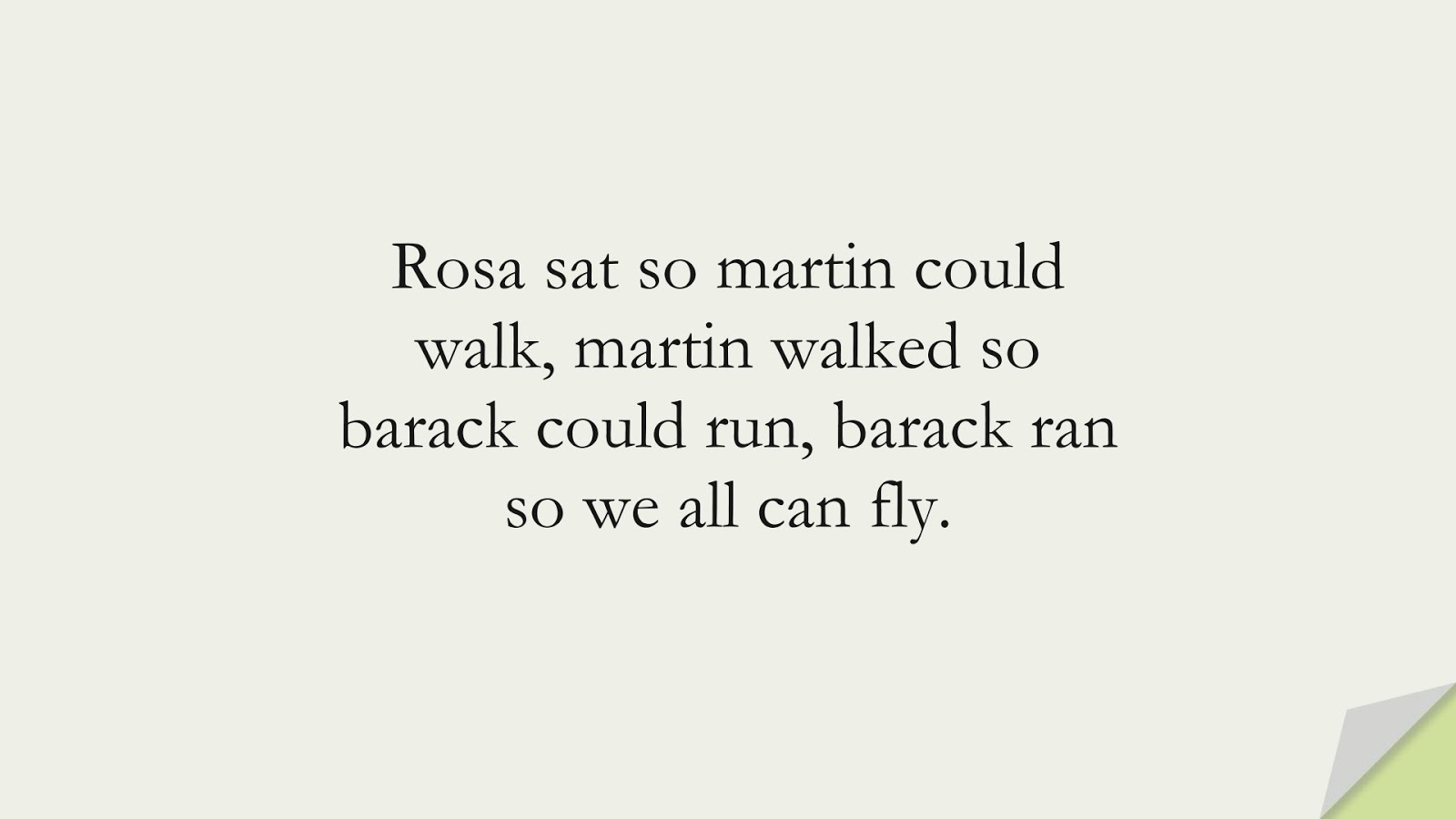 Rosa sat so martin could walk, martin walked so barack could run, barack ran so we all can fly.FALSE