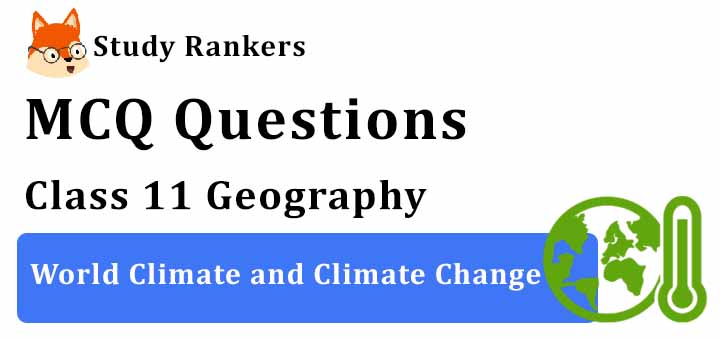 MCQ Questions for Class 11 Geography: Ch 12 World Climate and Climate Change