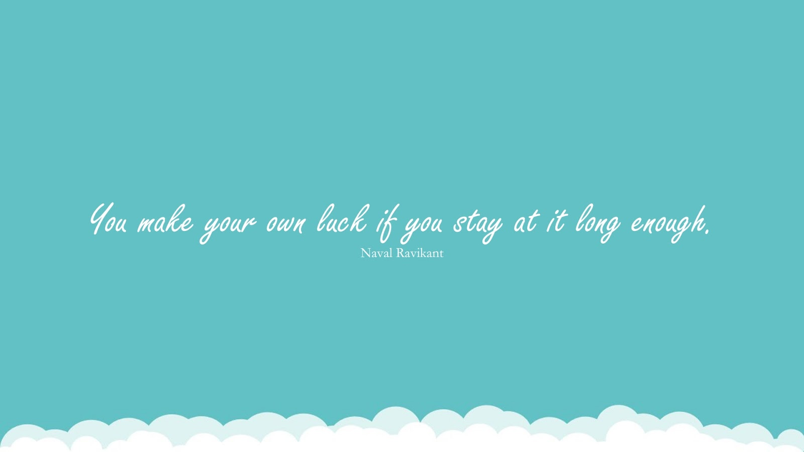 You make your own luck if you stay at it long enough. (Naval Ravikant);  #InspirationalQuotes