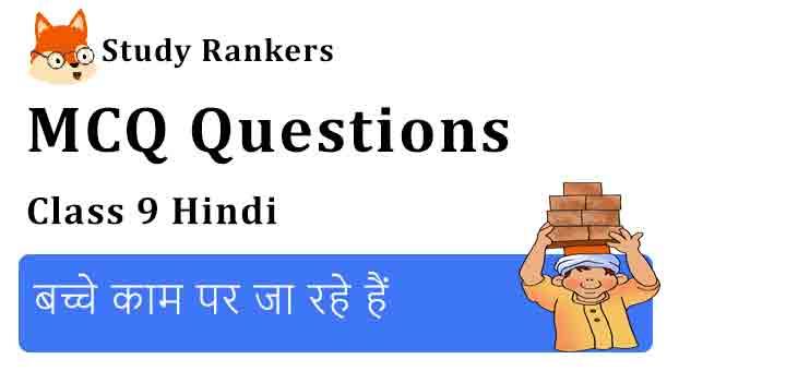 MCQ Questions for Class 9 Hindi Chapter 17 बच्चे काम पर जा रहे हैं क्षितिज