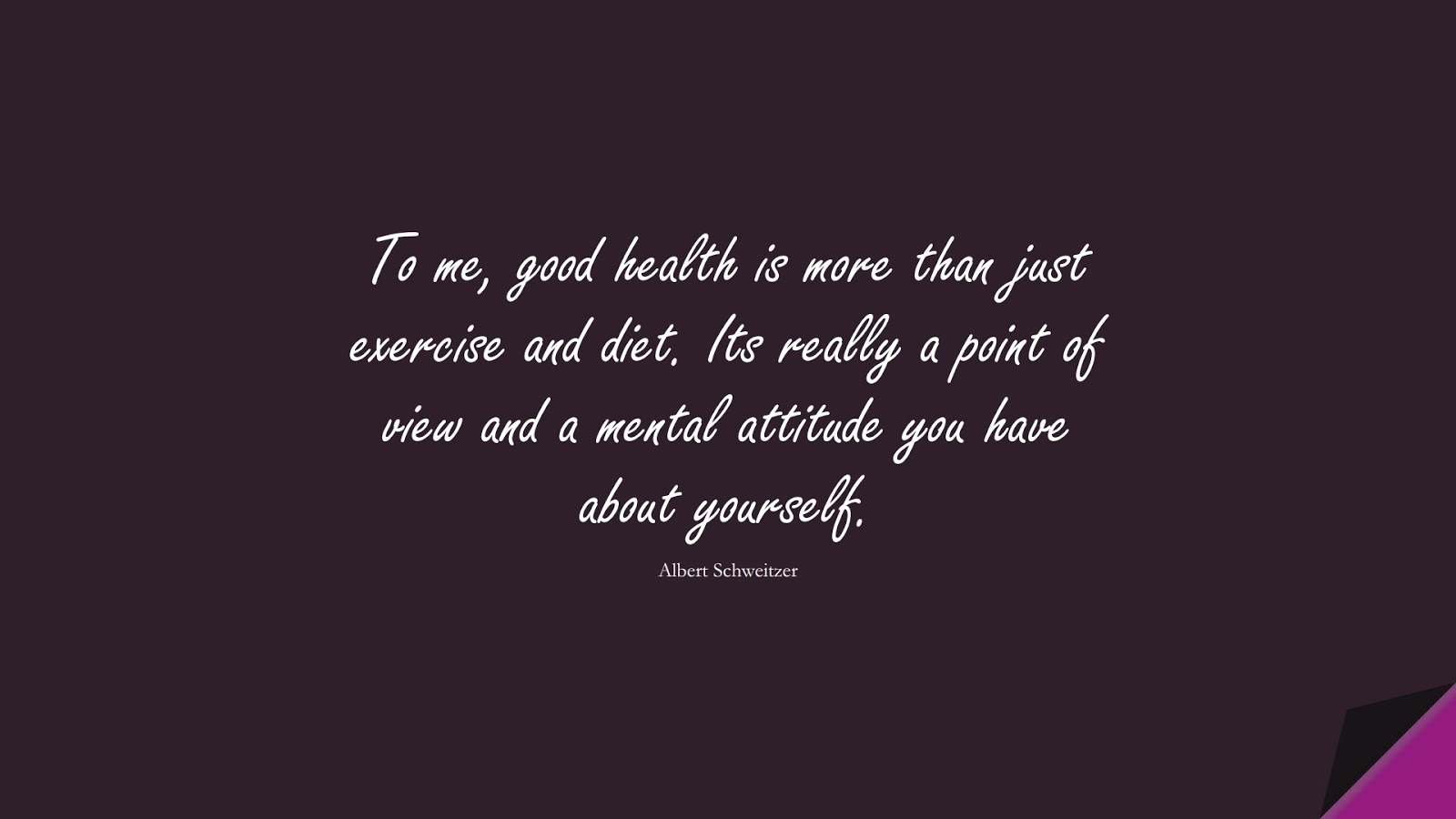 To me, good health is more than just exercise and diet. Its really a point of view and a mental attitude you have about yourself. (Albert Schweitzer);  #HealthQuotes