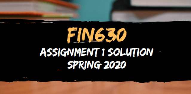 FIN630 Assignment 1 Solution Spring 2020