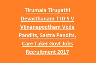 Tirumala Tirupathi Devasthanam TTD S V Vijnanapeetham Veda Pandits, Sastra Pandits, Care Taker Govt Jobs Recruitment 2017