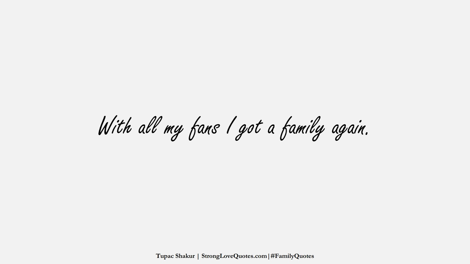 With all my fans I got a family again. (Tupac Shakur);  #FamilyQuotes