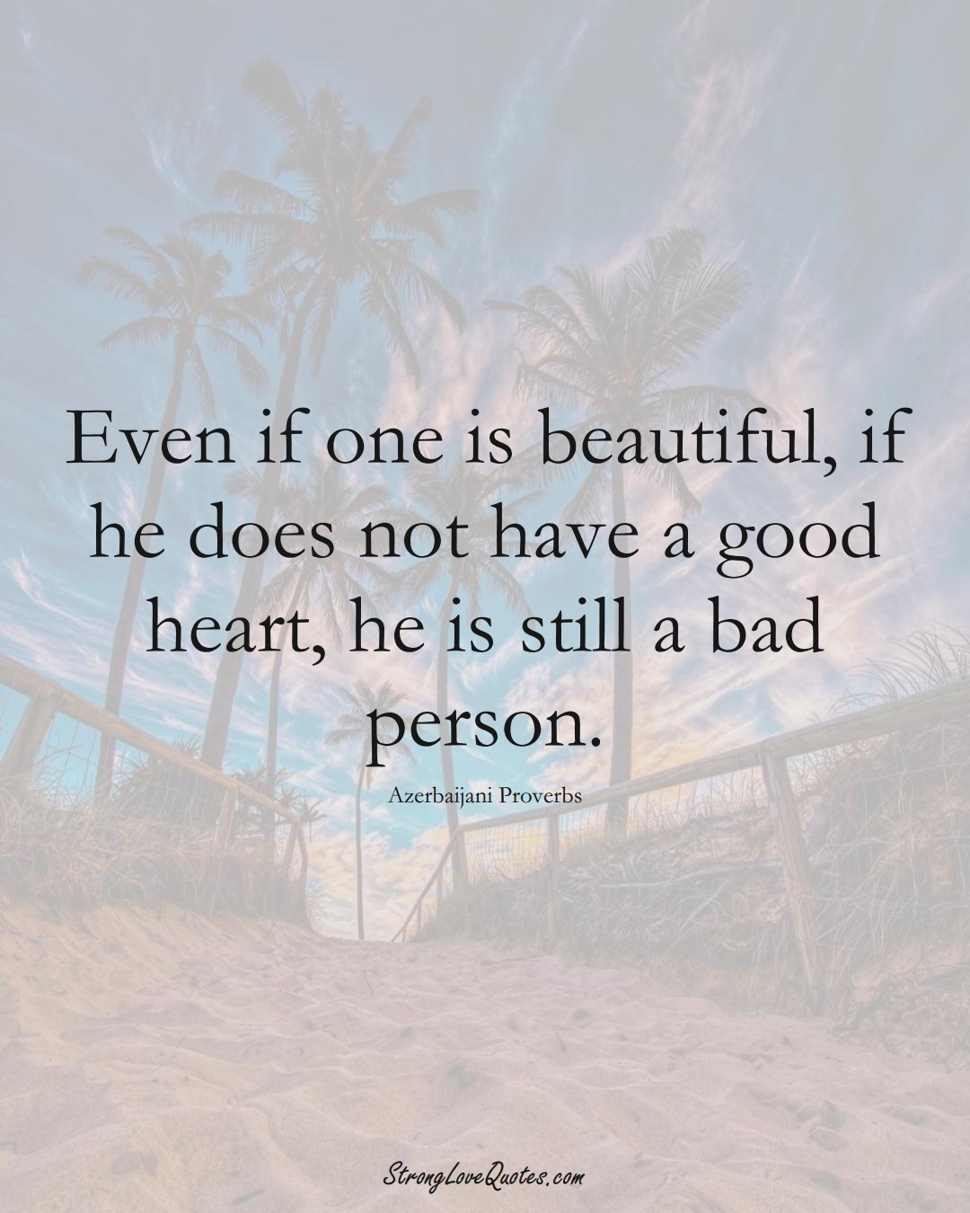 Even if one is beautiful, if he does not have a good heart, he is still a bad person. (Azerbaijani Sayings);  #AsianSayings