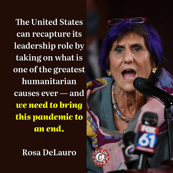 The United States can recapture its leadership role by taking on what is one of the greatest humanitarian causes ever — and we need to bring this pandemic to an end. — Representative Rosa DeLauro, Democrat of Connecticut