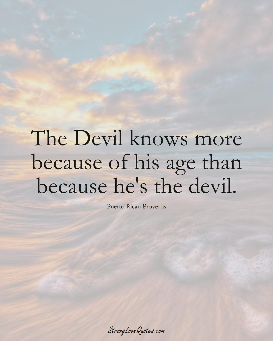 The Devil knows more because of his age than because he's the devil. (Puerto Rican Sayings);  #CaribbeanSayings