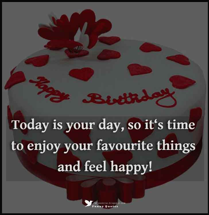 Today is your day, so it�s time to enjoy your favourite things and feel happy!  , inspirational birthday wishes