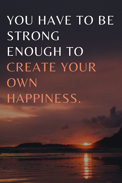 You Have To be Strong Enough To Create Your Own Happiness.
