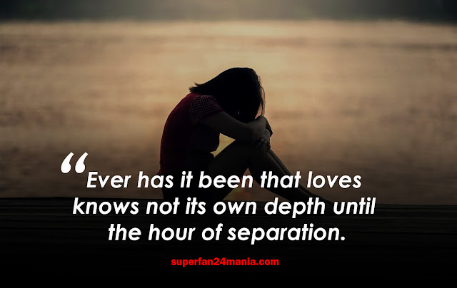 Ever has it been that loves knows not its own depth until the hour of separation.