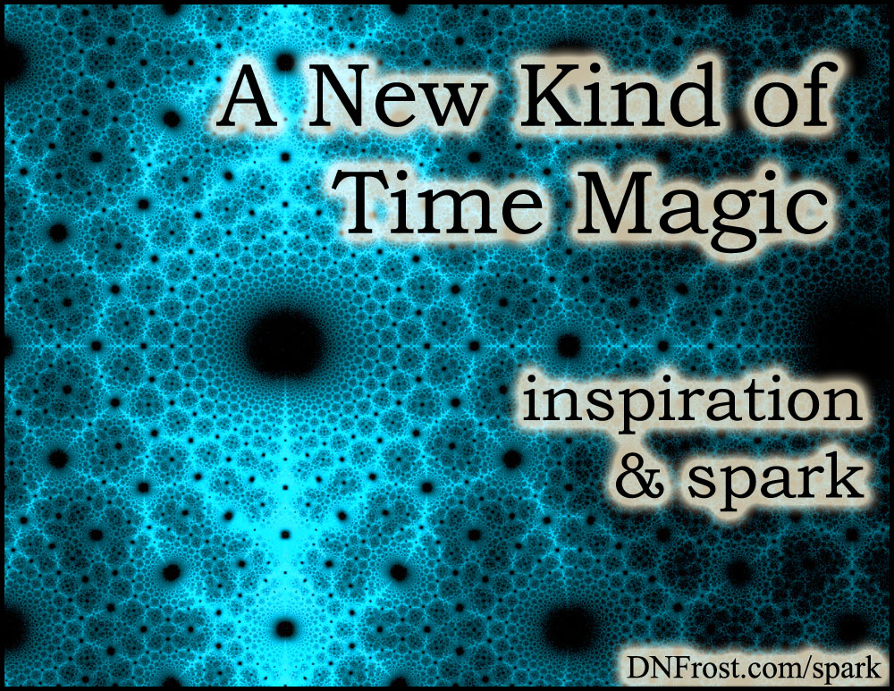 A New Kind of Time Magic: non-linear views of time www.DNFrost.com/spark #TotKW Inspiration and spark by D.N.Frost @DNFrost13 Part 8 of a series.