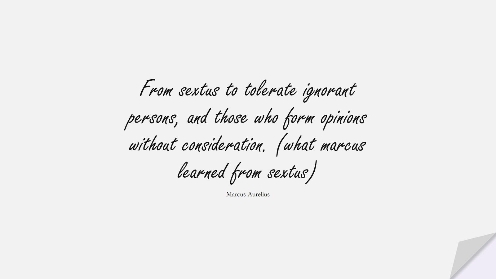 From sextus to tolerate ignorant persons, and those who form opinions without consideration. (what marcus learned from sextus) (Marcus Aurelius);  #MarcusAureliusQuotes