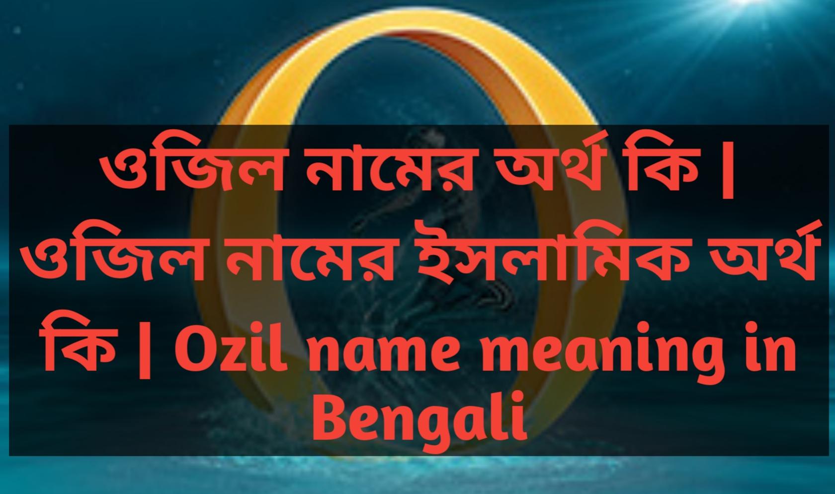 ozil name meaning in Bengali, ওজিল নামের অর্থ কি, ওজিল নামের বাংলা অর্থ কি, ওজিল নামের ইসলামিক অর্থ কি,