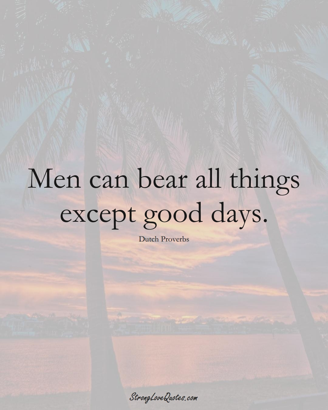 Men can bear all things except good days. (Dutch Sayings);  #EuropeanSayings