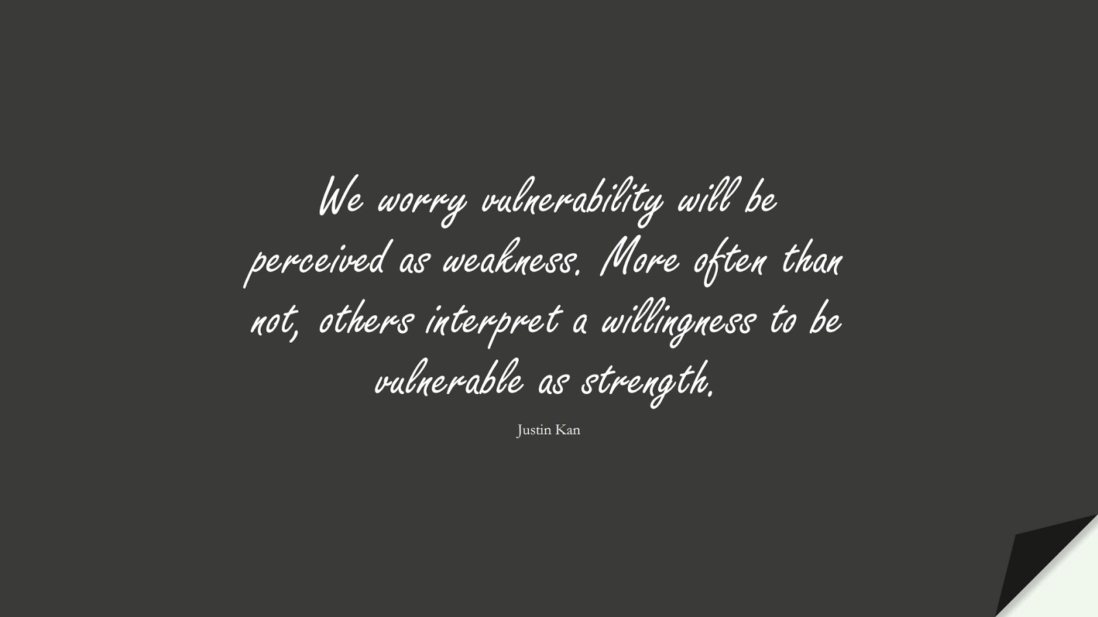 We worry vulnerability will be perceived as weakness. More often than not, others interpret a willingness to be vulnerable as strength. (Justin Kan);  #BeingStrongQuotes