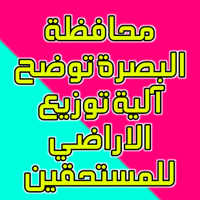 محافظة البصرة توضح آلية توزيع الاراضي للمستحقين