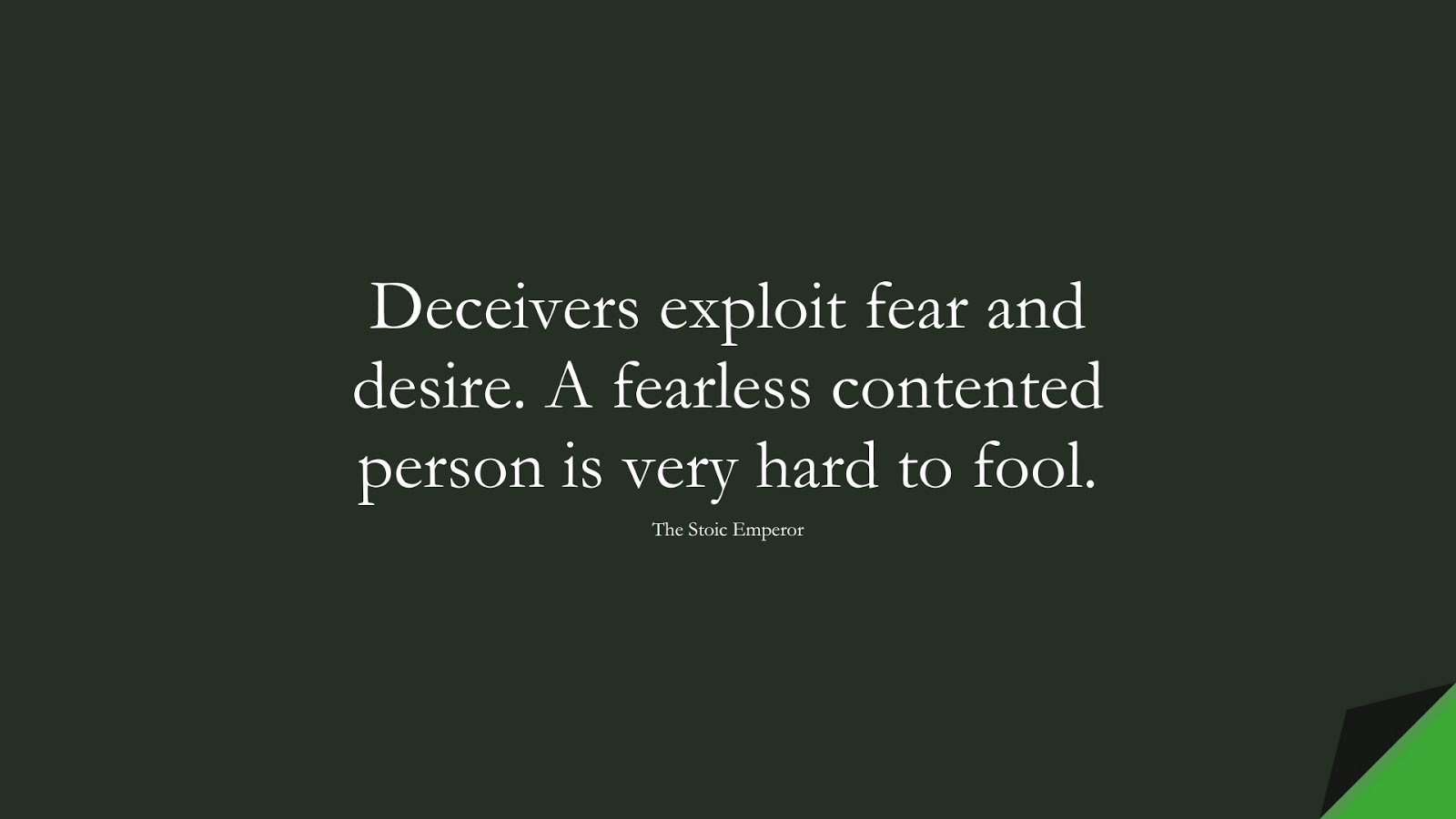 Deceivers exploit fear and desire. A fearless contented person is very hard to fool. (The Stoic Emperor);  #CourageQuotes