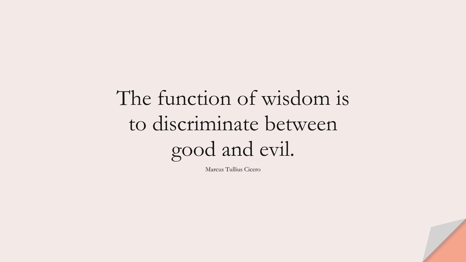 The function of wisdom is to discriminate between good and evil. (Marcus Tullius Cicero);  #WordsofWisdom