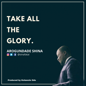 Take all the glory Lyrics Arogundade Shina